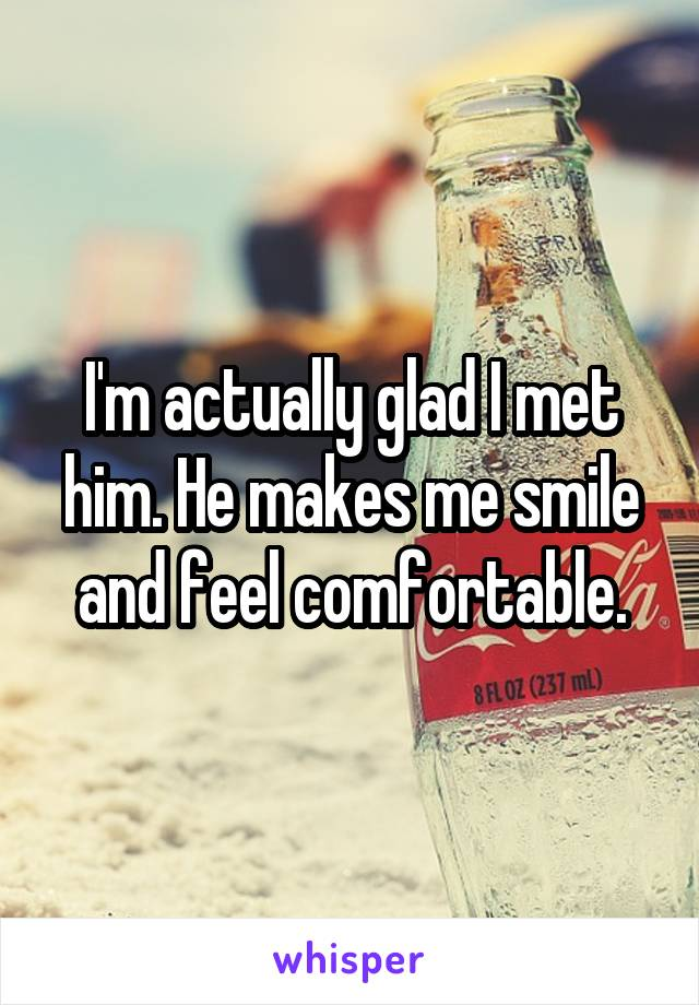 I'm actually glad I met him. He makes me smile and feel comfortable.