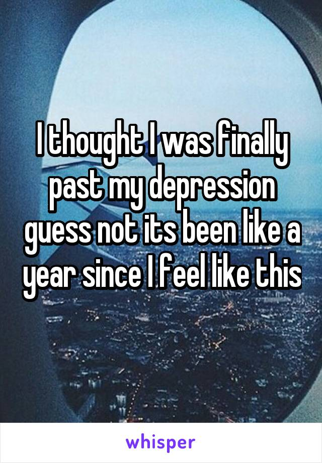 I thought I was finally past my depression guess not its been like a year since I feel like this