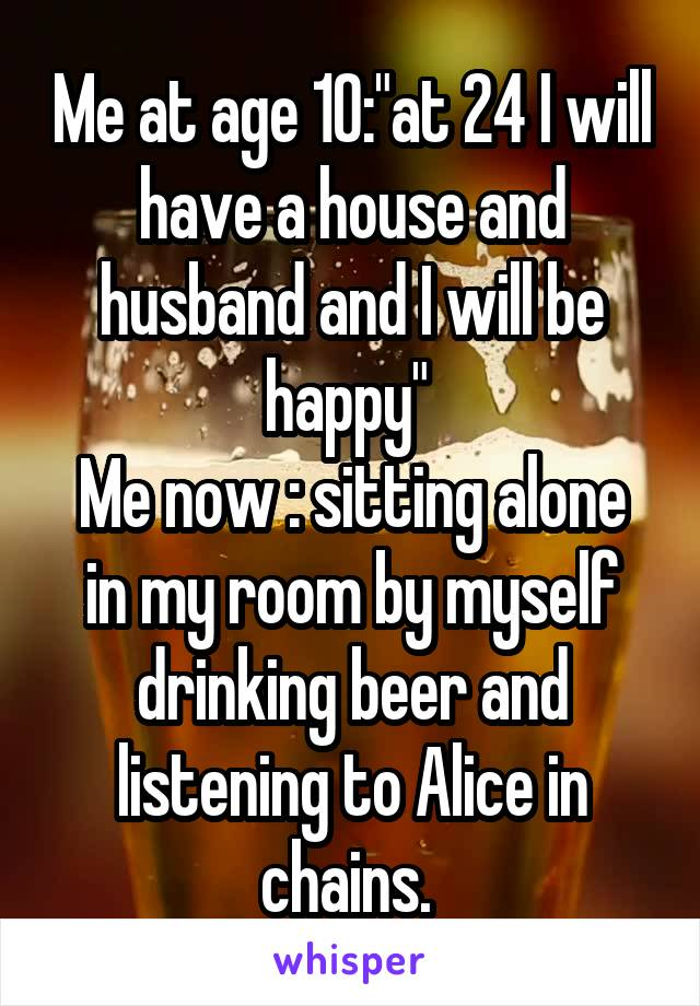 """Me at age 10:""""at 24 I will have a house and husband and I will be happy""""  Me now : sitting alone in my room by myself drinking beer and listening to Alice in chains."""
