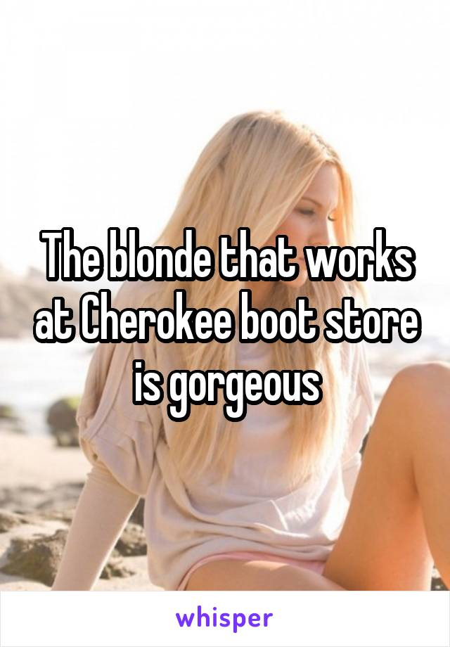 The blonde that works at Cherokee boot store is gorgeous