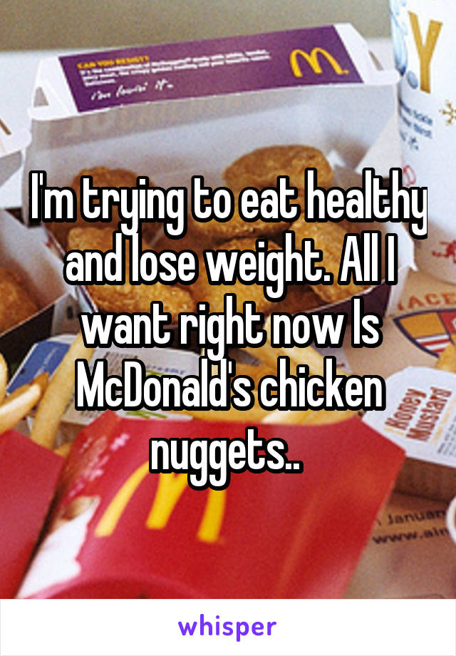 I'm trying to eat healthy and lose weight. All I want right now Is McDonald's chicken nuggets..