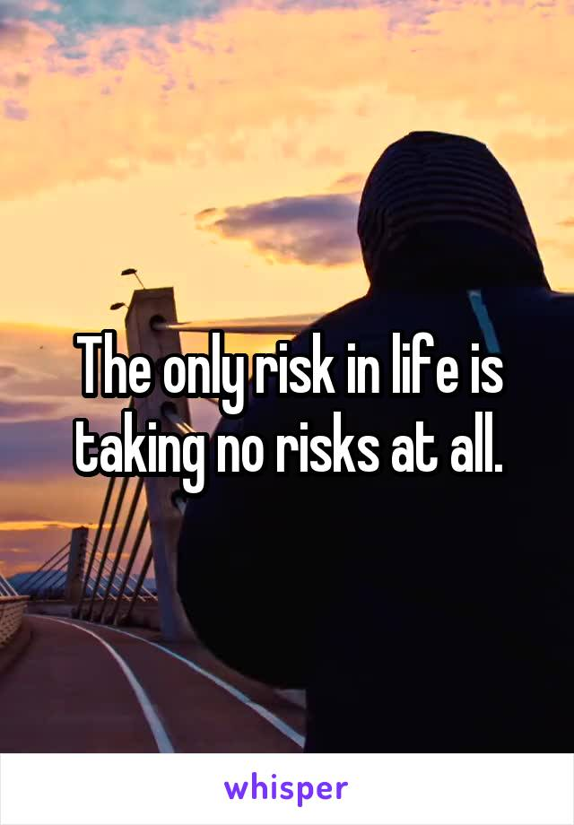 The only risk in life is taking no risks at all.
