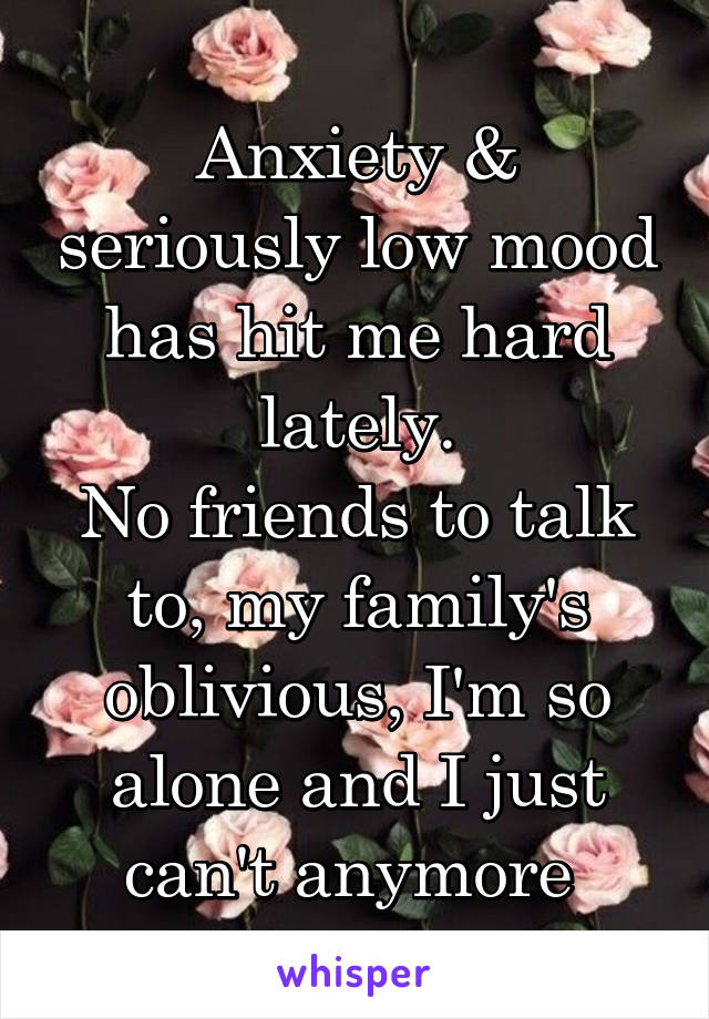 Anxiety & seriously low mood has hit me hard lately. No friends to talk to, my family's oblivious, I'm so alone and I just can't anymore