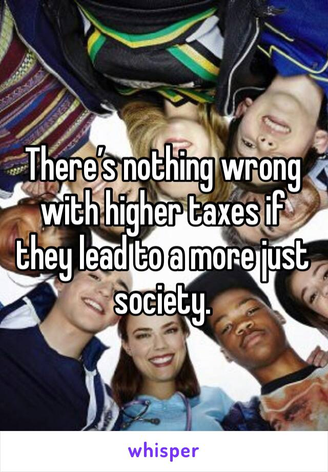 There's nothing wrong with higher taxes if they lead to a more just society.