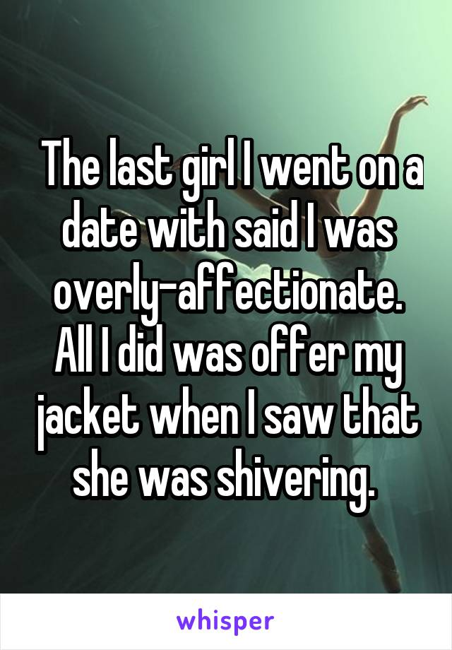 The last girl I went on a date with said I was overly-affectionate. All I did was offer my jacket when I saw that she was shivering.