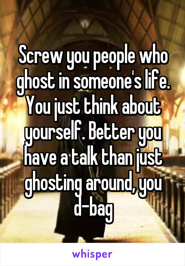Screw you people who ghost in someone's life. You just think about yourself. Better you have a talk than just ghosting around, you d-bag
