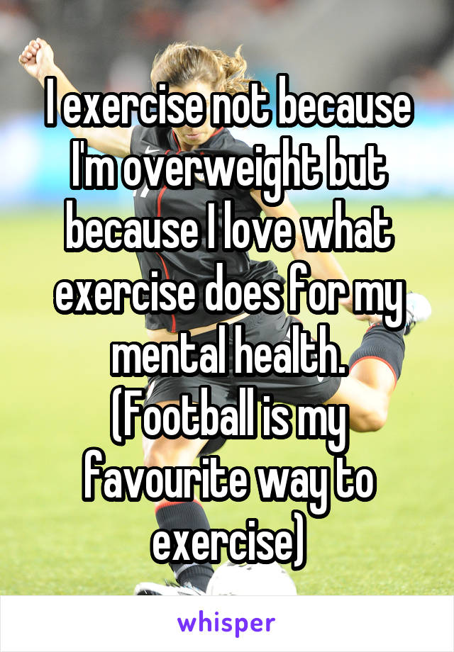I exercise not because I'm overweight but because I love what exercise does for my mental health. (Football is my favourite way to exercise)