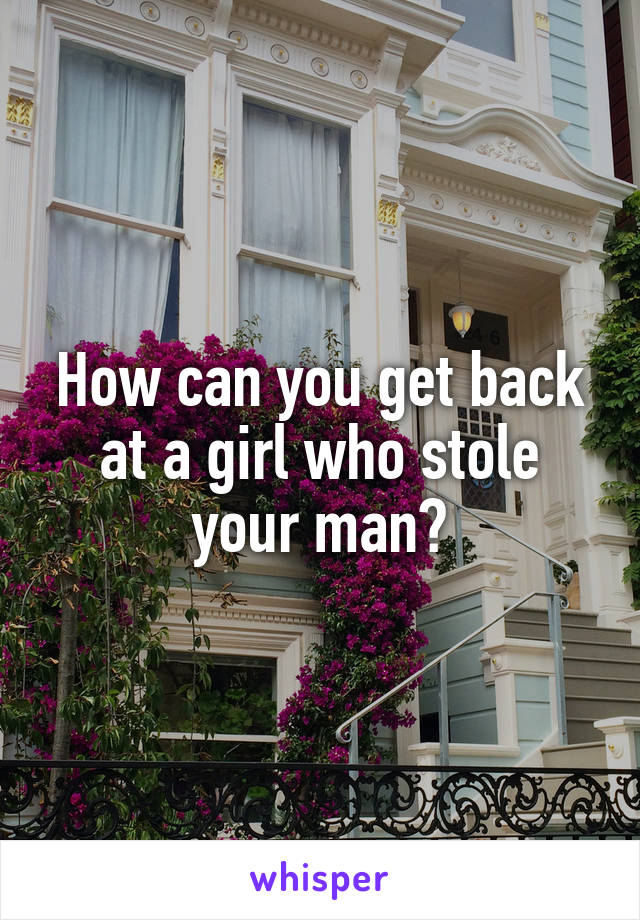 How can you get back at a girl who stole your man?