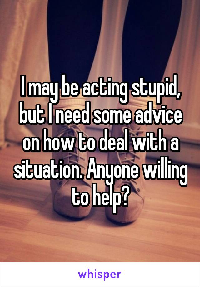 I may be acting stupid, but I need some advice on how to deal with a situation. Anyone willing to help?