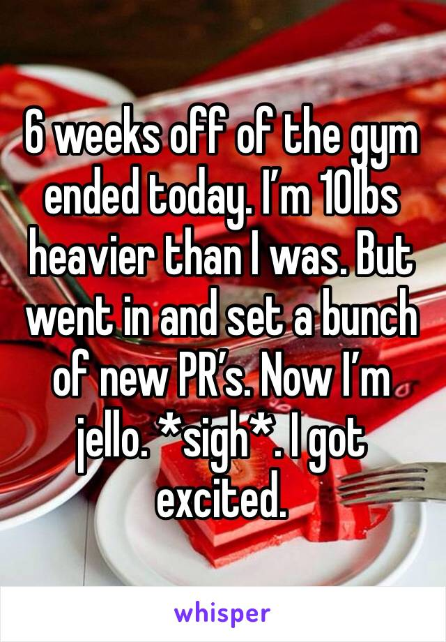 6 weeks off of the gym ended today. I'm 10lbs heavier than I was. But went in and set a bunch of new PR's. Now I'm jello. *sigh*. I got  excited.