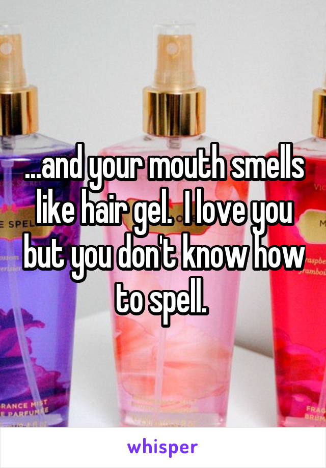 ...and your mouth smells like hair gel.  I love you but you don't know how to spell.