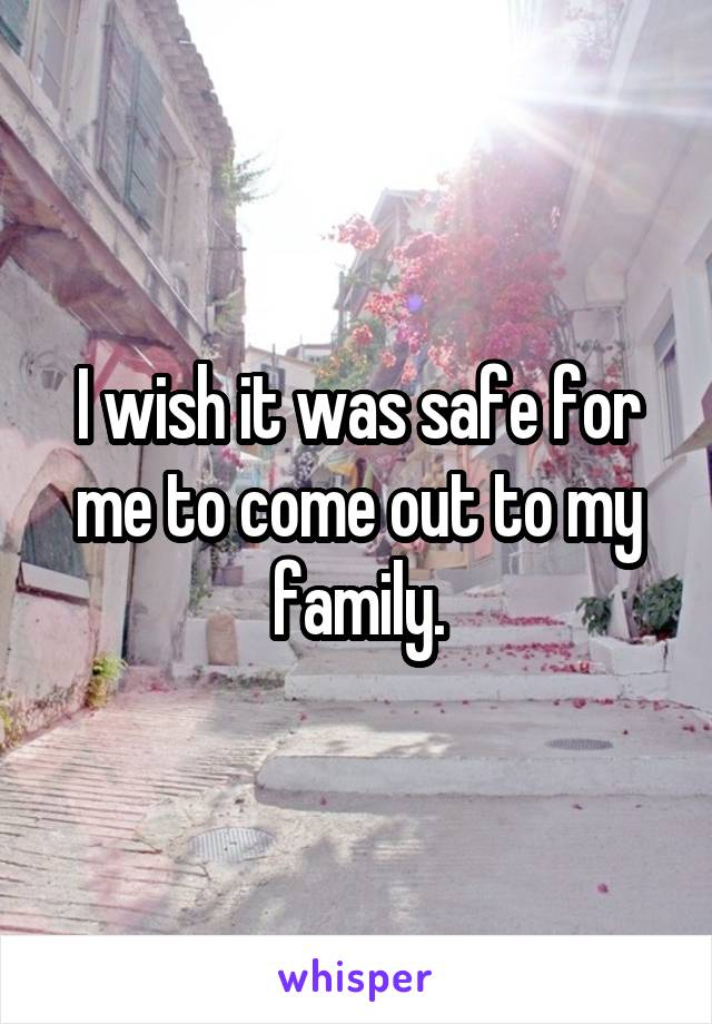 I wish it was safe for me to come out to my family.