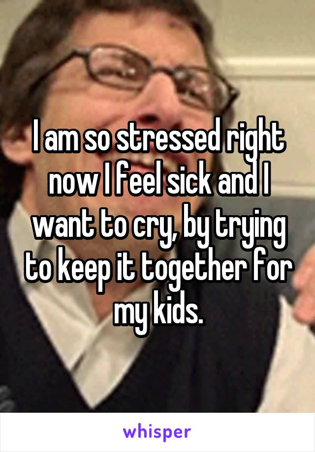 I am so stressed right now I feel sick and I want to cry, by trying to keep it together for my kids.