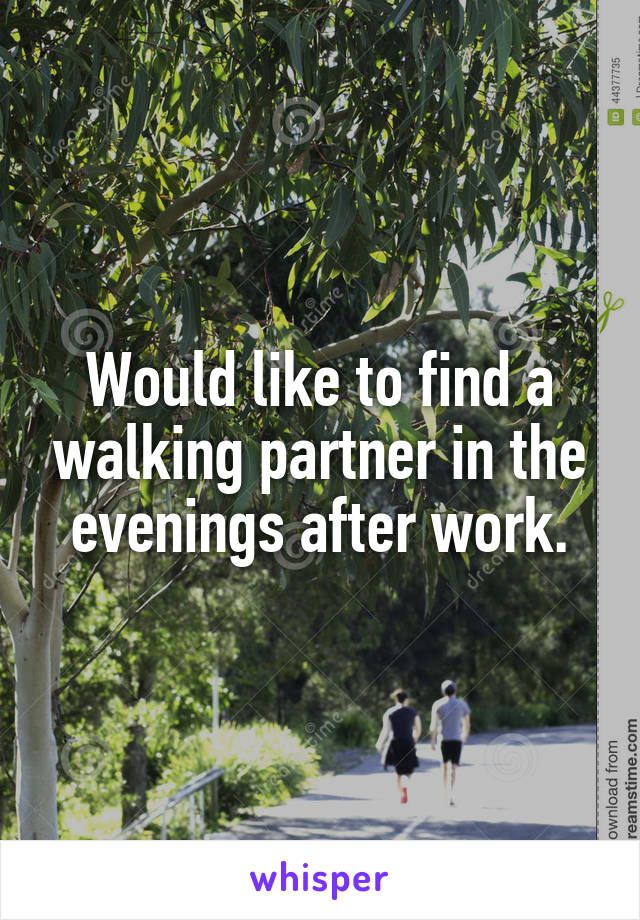 Would like to find a walking partner in the evenings after work.