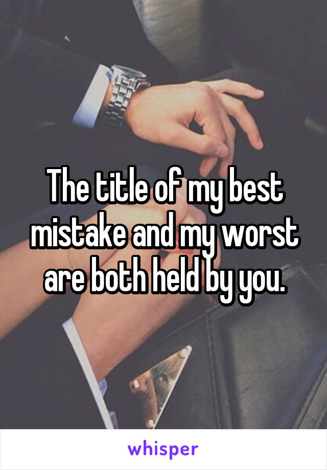 The title of my best mistake and my worst are both held by you.