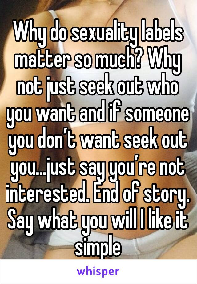 Why do sexuality labels matter so much? Why not just seek out who you want and if someone you don't want seek out you...just say you're not interested. End of story. Say what you will I like it simple