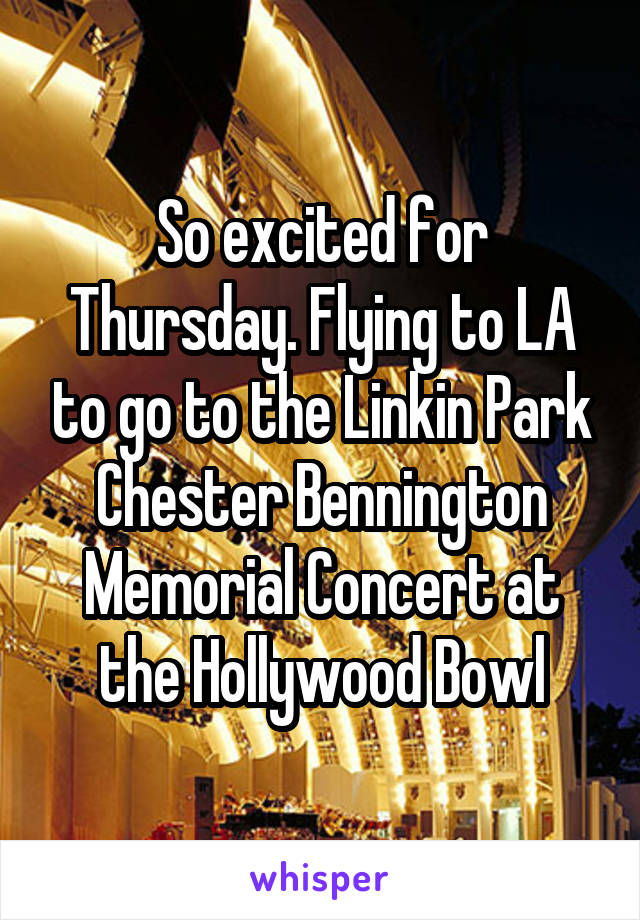 So excited for Thursday. Flying to LA to go to the Linkin Park Chester Bennington Memorial Concert at the Hollywood Bowl