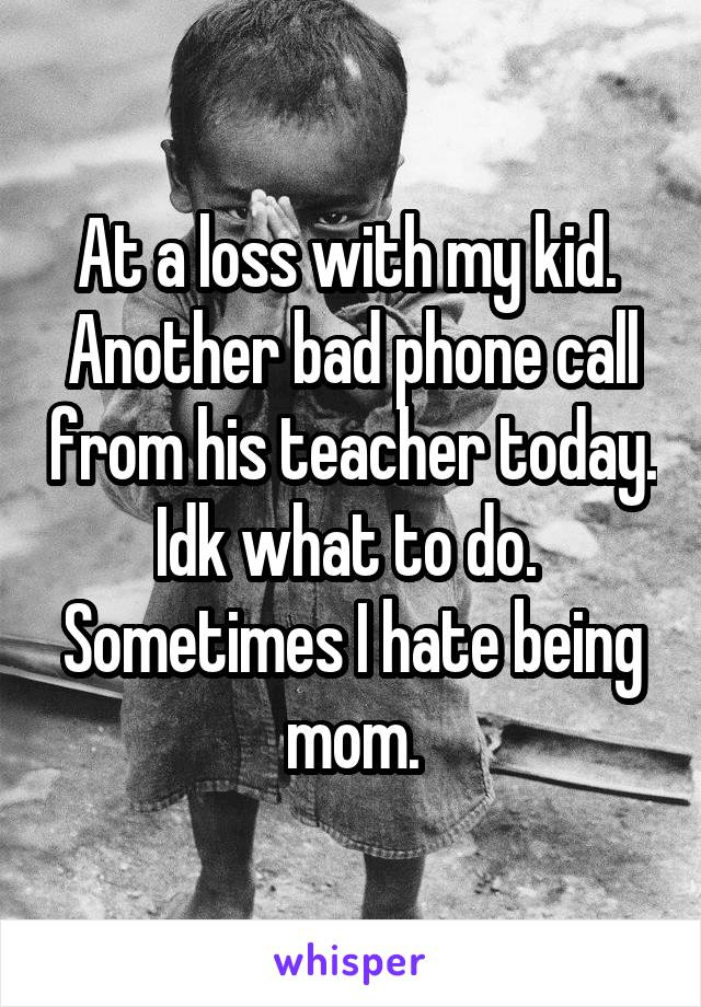 At a loss with my kid.  Another bad phone call from his teacher today. Idk what to do.  Sometimes I hate being mom.