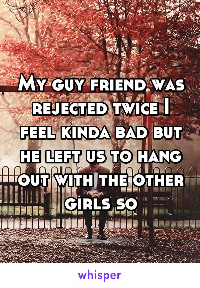My guy friend was rejected twice I feel kinda bad but he left us to hang out with the other girls so