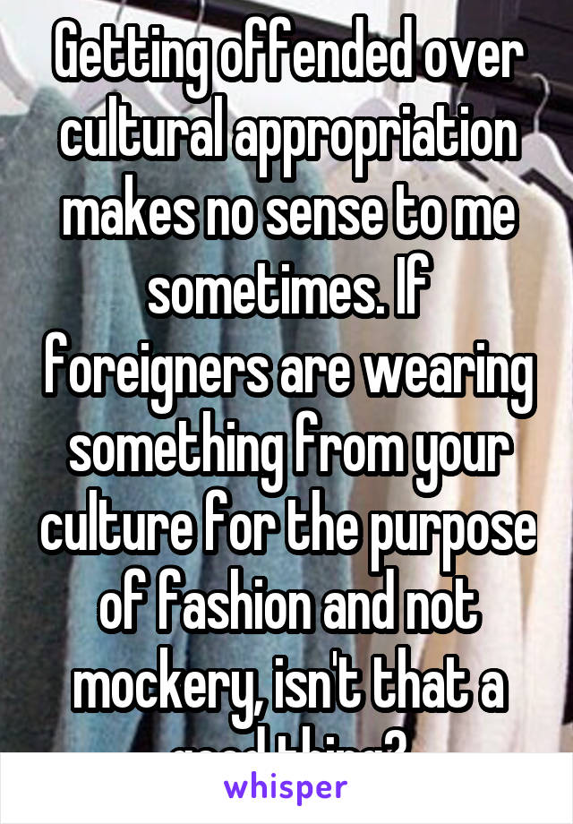 Getting offended over cultural appropriation makes no sense to me sometimes. If foreigners are wearing something from your culture for the purpose of fashion and not mockery, isn't that a good thing?