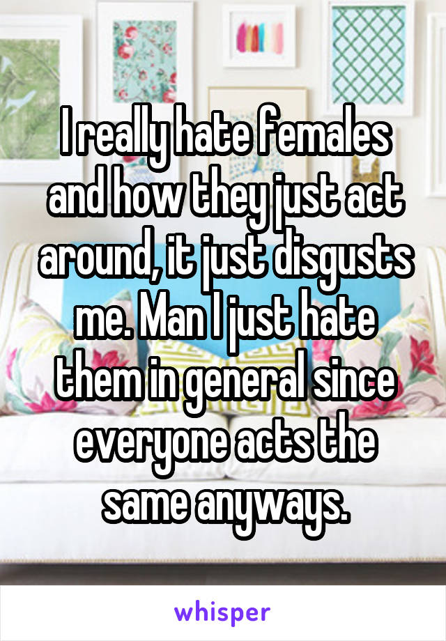 I really hate females and how they just act around, it just disgusts me. Man I just hate them in general since everyone acts the same anyways.