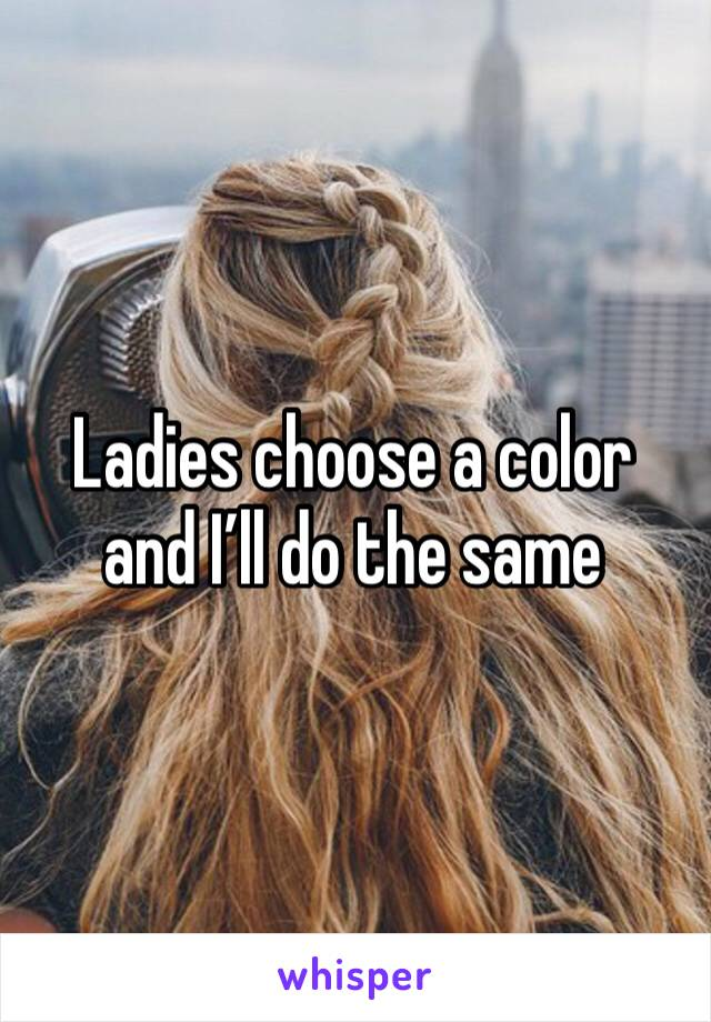 Ladies choose a color and I'll do the same