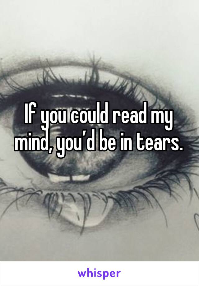 If you could read my mind, you'd be in tears.