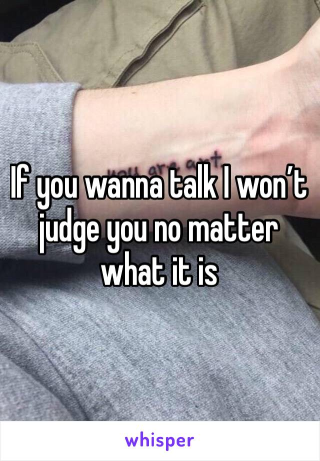 If you wanna talk I won't judge you no matter what it is