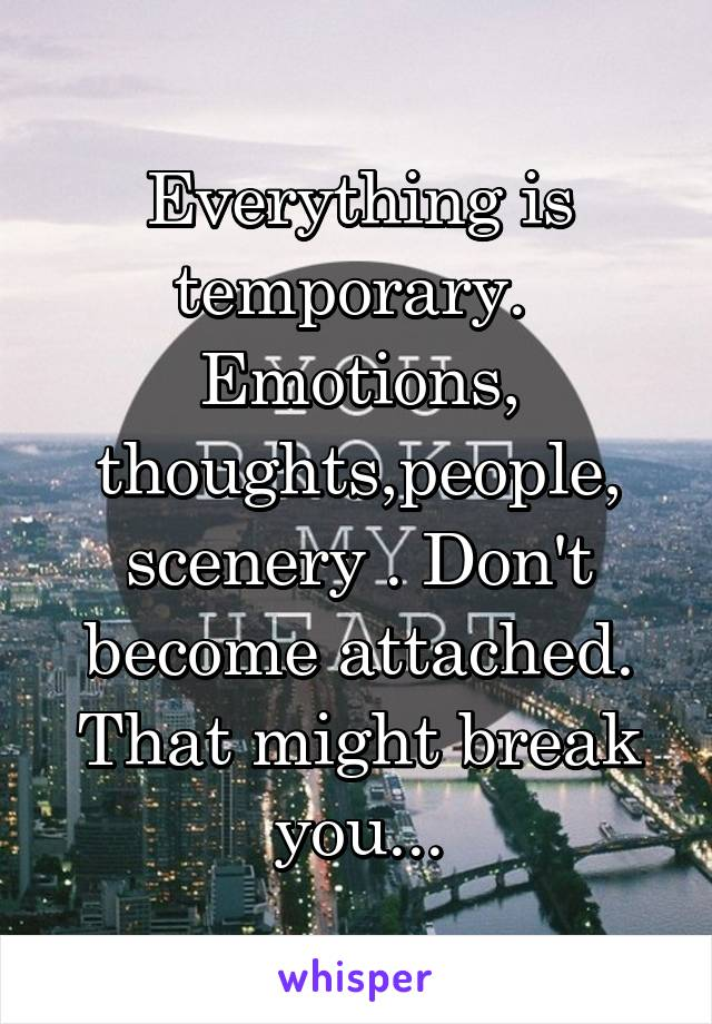 Everything is temporary.  Emotions, thoughts,people, scenery . Don't become attached. That might break you...