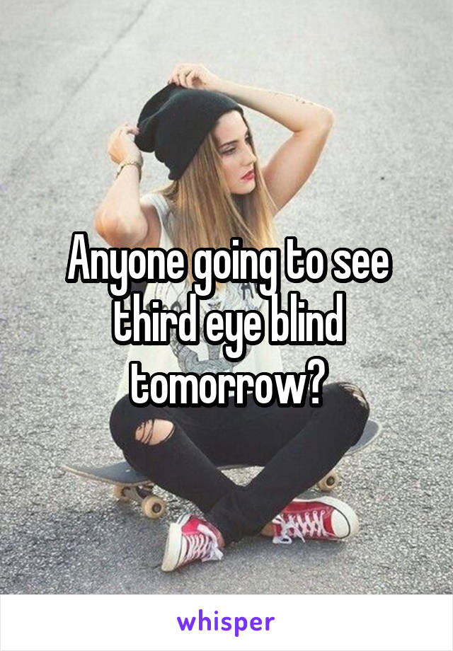 Anyone going to see third eye blind tomorrow?