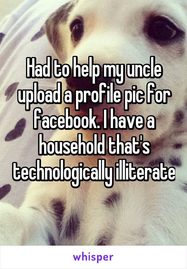 Had to help my uncle upload a profile pic for facebook. I have a household that's technologically illiterate