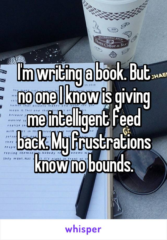 I'm writing a book. But no one I know is giving me intelligent feed back. My frustrations know no bounds.