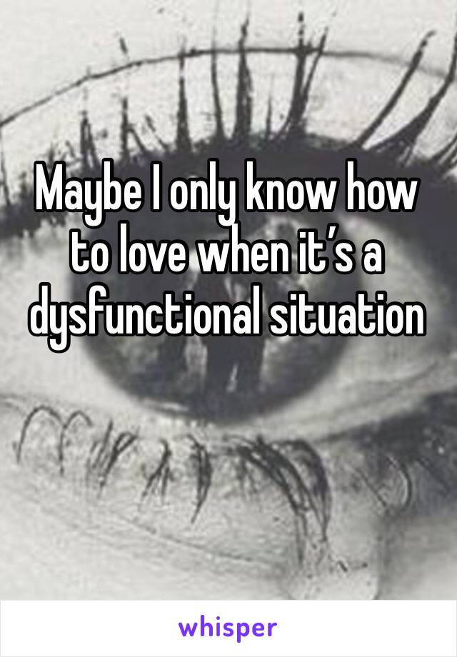 Maybe I only know how to love when it's a dysfunctional situation