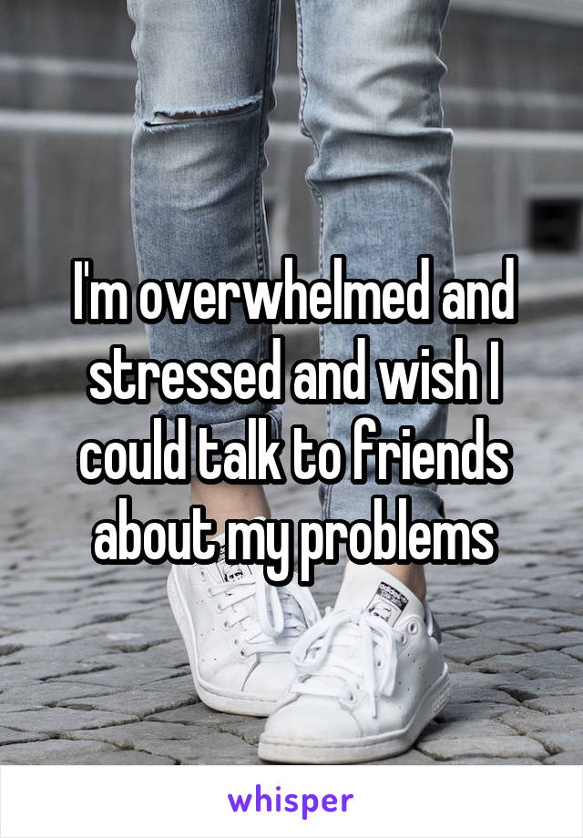I'm overwhelmed and stressed and wish I could talk to friends about my problems