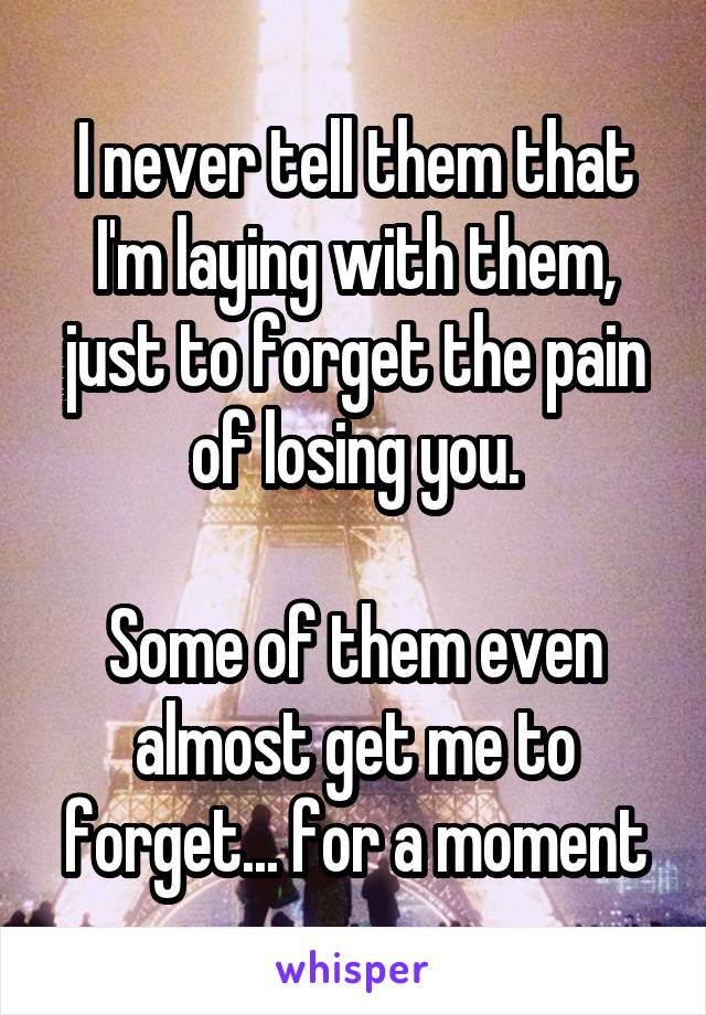 I never tell them that I'm laying with them, just to forget the pain of losing you.  Some of them even almost get me to forget... for a moment