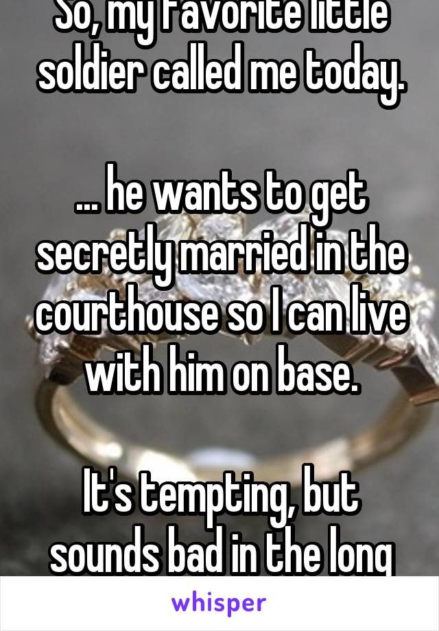 So, my favorite little soldier called me today.  ... he wants to get secretly married in the courthouse so I can live with him on base.  It's tempting, but sounds bad in the long run