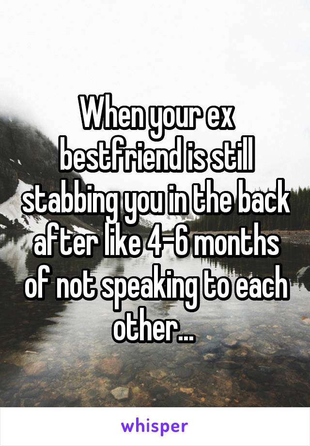 When your ex bestfriend is still stabbing you in the back after like 4-6 months of not speaking to each other...
