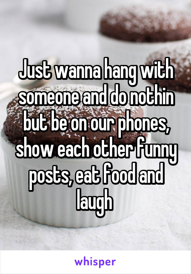Just wanna hang with someone and do nothin but be on our phones, show each other funny posts, eat food and laugh