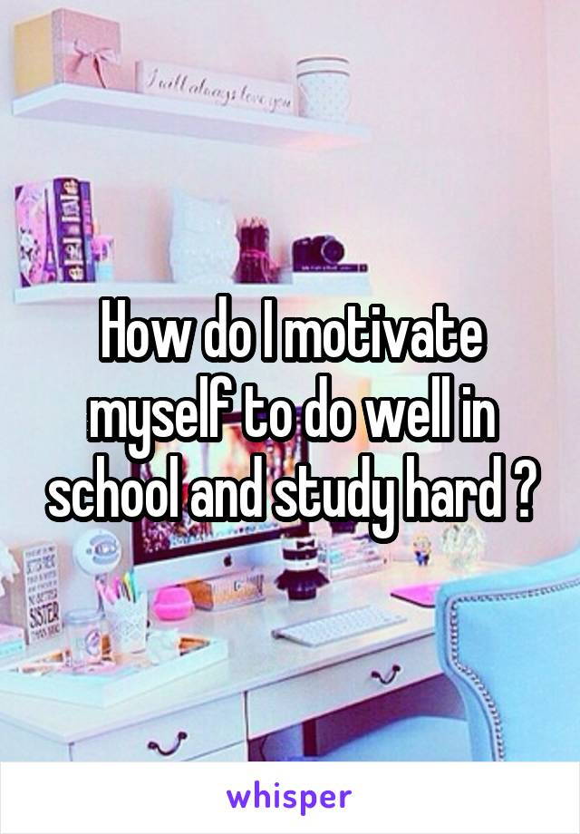 How do I motivate myself to do well in school and study hard ?