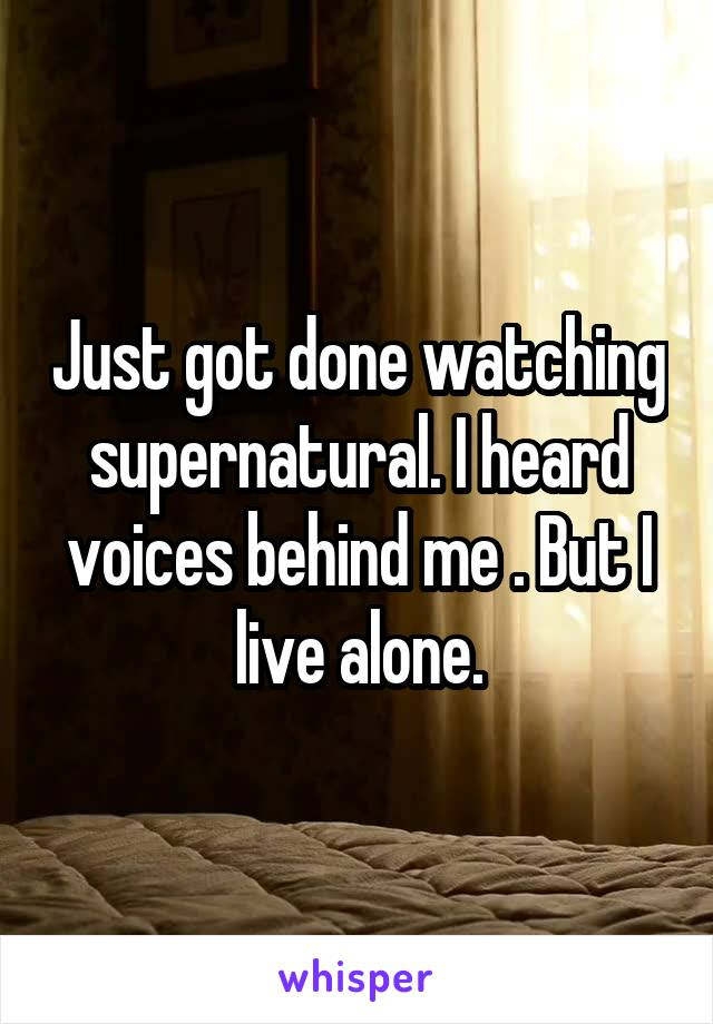 Just got done watching supernatural. I heard voices behind me . But I live alone.