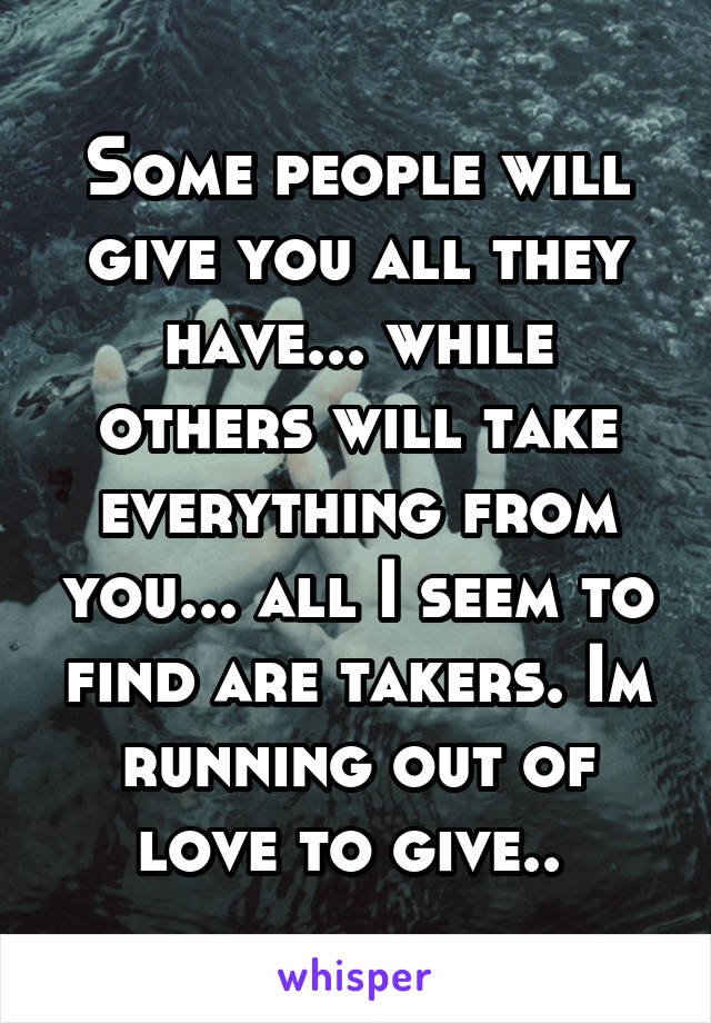 Some people will give you all they have... while others will take everything from you... all I seem to find are takers. Im running out of love to give..