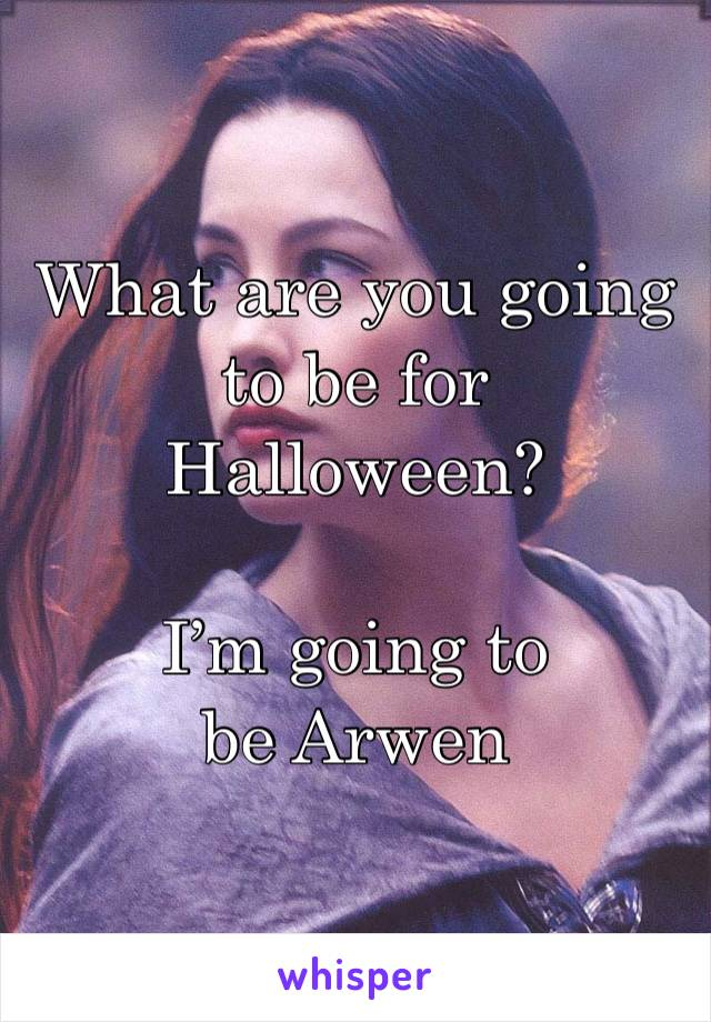 What are you going to be for Halloween?   I'm going to be Arwen