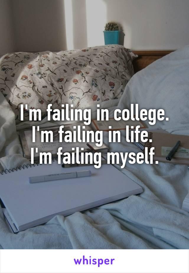 I'm failing in college. I'm failing in life.  I'm failing myself.