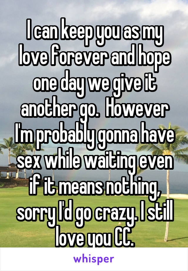 I can keep you as my love forever and hope one day we give it another go.  However I'm probably gonna have sex while waiting even if it means nothing, sorry I'd go crazy. I still love you CC.