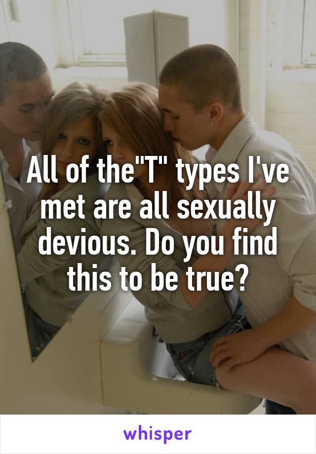 """All of the""""T"""" types I've met are all sexually devious. Do you find this to be true?"""