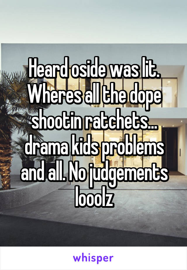 Heard oside was lit. Wheres all the dope shootin ratchets... drama kids problems and all. No judgements looolz