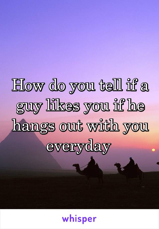 How do you tell if a guy likes you if he hangs out with you everyday