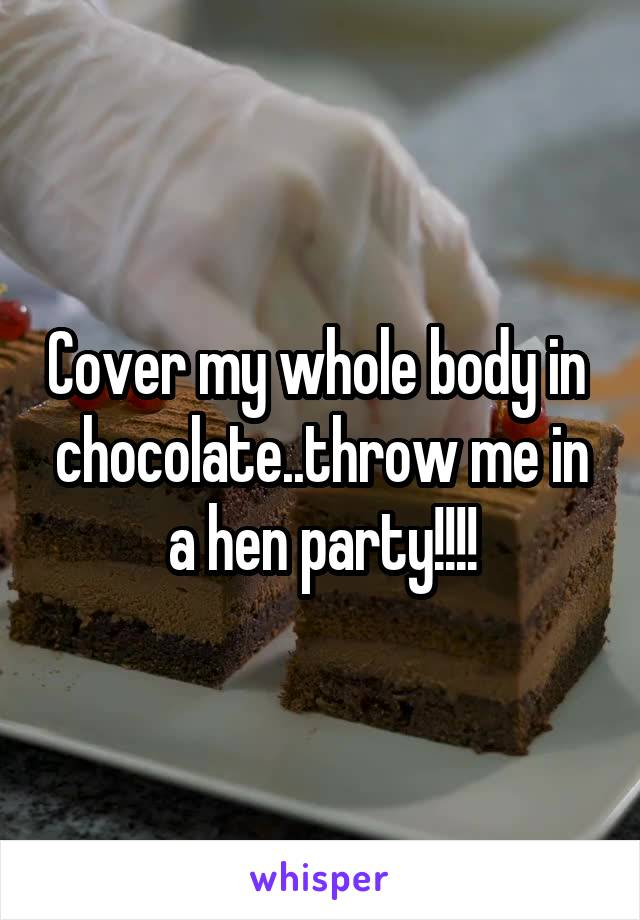Cover my whole body in  chocolate..throw me in a hen party!!!!