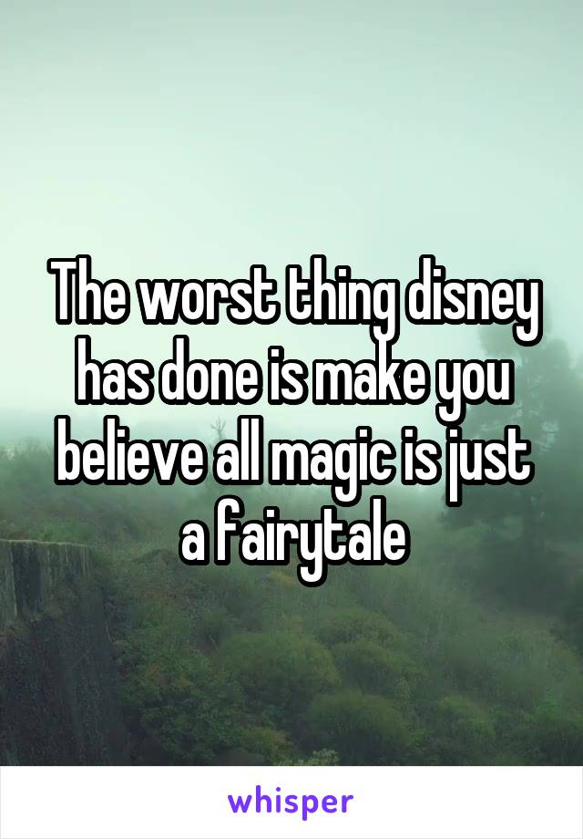 The worst thing disney has done is make you believe all magic is just a fairytale