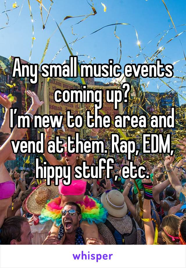 Any small music events coming up?  I'm new to the area and vend at them. Rap, EDM, hippy stuff, etc.